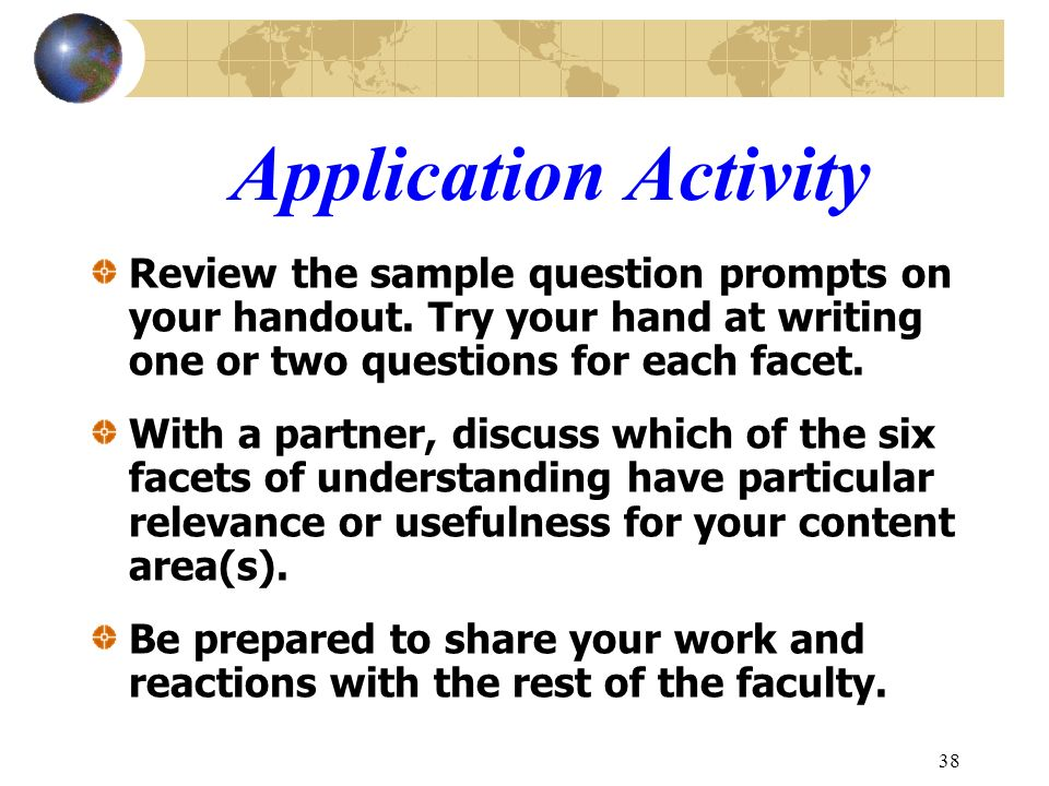 Application Activity Review the sample question prompts on your handout. Try your hand at writing one or two questions for each facet.