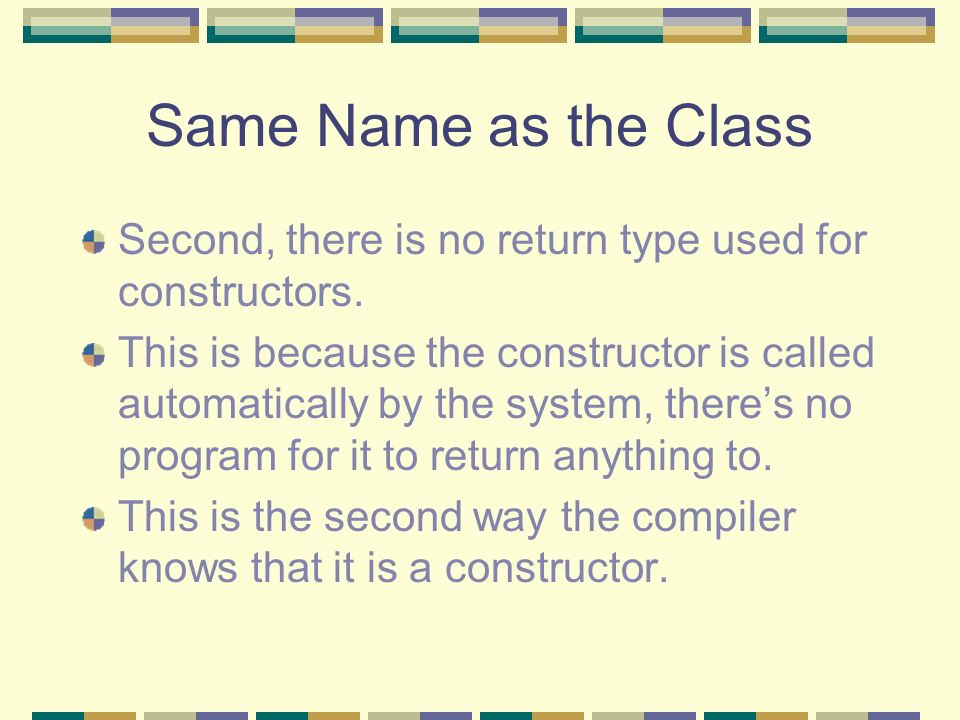 Same Name as the Class Second, there is no return type used for constructors.