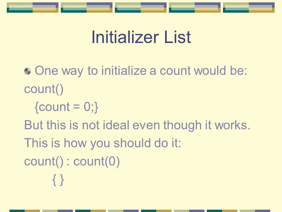 Initializer List One way to initialize a count would be: count()