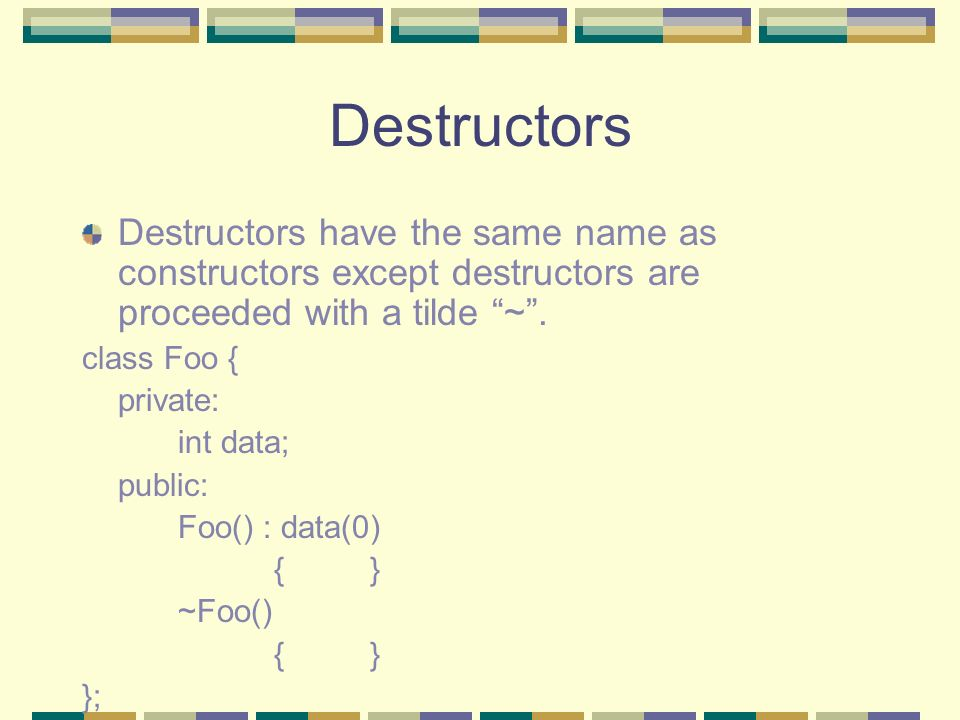 Destructors Destructors have the same name as constructors except destructors are proceeded with a tilde ~ .