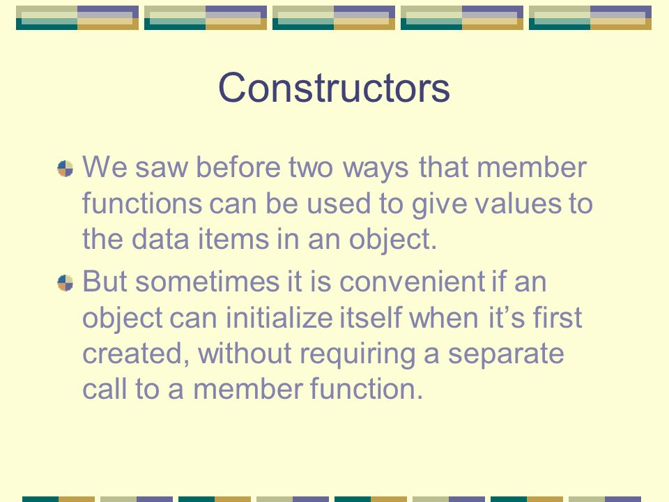 Constructors We saw before two ways that member functions can be used to give values to the data items in an object.