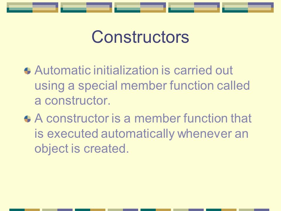 Constructors Automatic initialization is carried out using a special member function called a constructor.