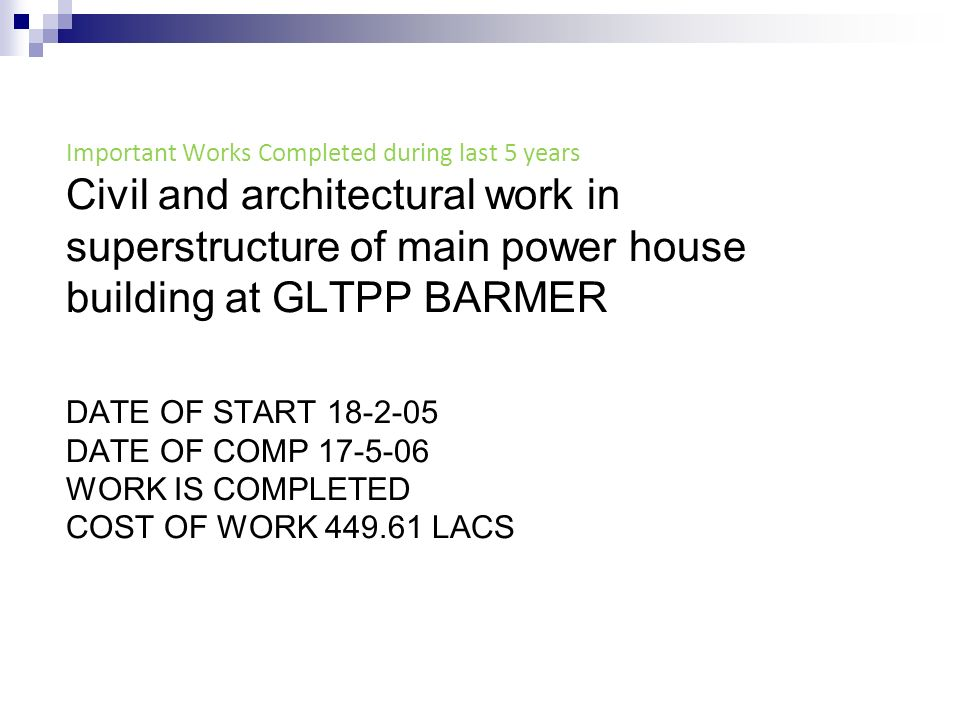 Important Works Completed during last 5 years Civil and architectural work in superstructure of main power house building at GLTPP BARMER DATE OF START 18-2-05 DATE OF COMP 17-5-06 WORK IS COMPLETED COST OF WORK 449.61 LACS