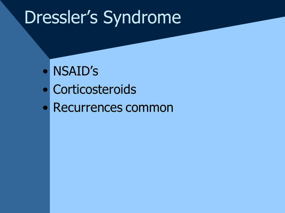 Dressler's Syndrome NSAID's Corticosteroids Recurrences common