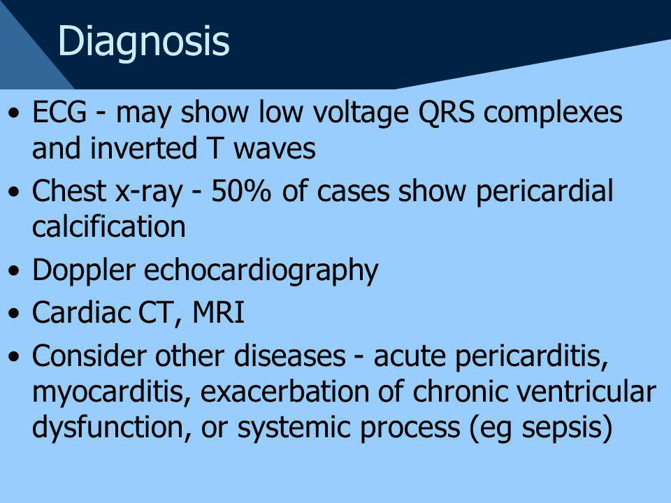 Diagnosis ECG - may show low voltage QRS complexes and inverted T waves. Chest x-ray - 50% of cases show pericardial calcification.