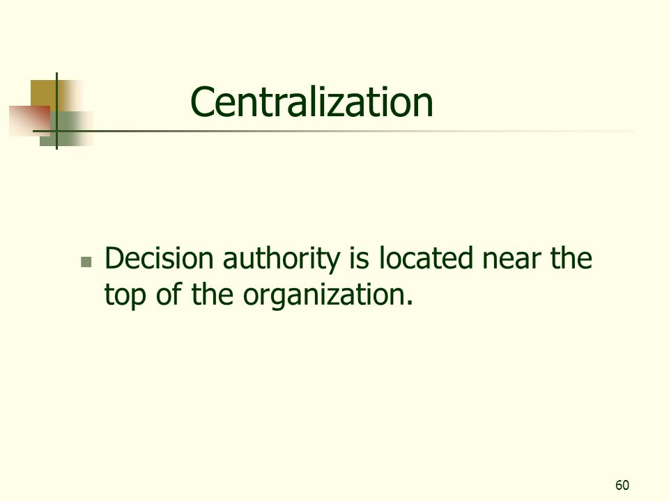 Centralization Decision authority is located near the top of the organization.
