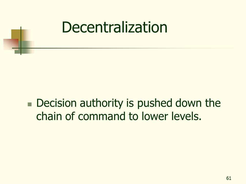 Decentralization Decision authority is pushed down the chain of command to lower levels.