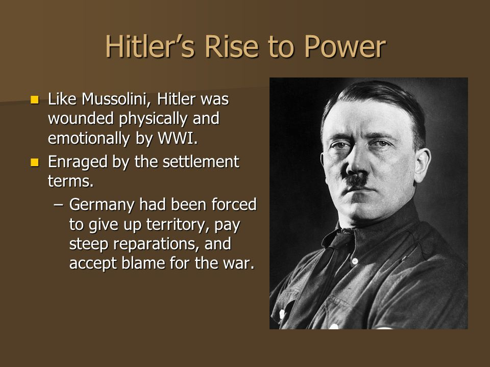Hitler's Rise to Power Like Mussolini, Hitler was wounded physically and emotionally by WWI. Enraged by the settlement terms.