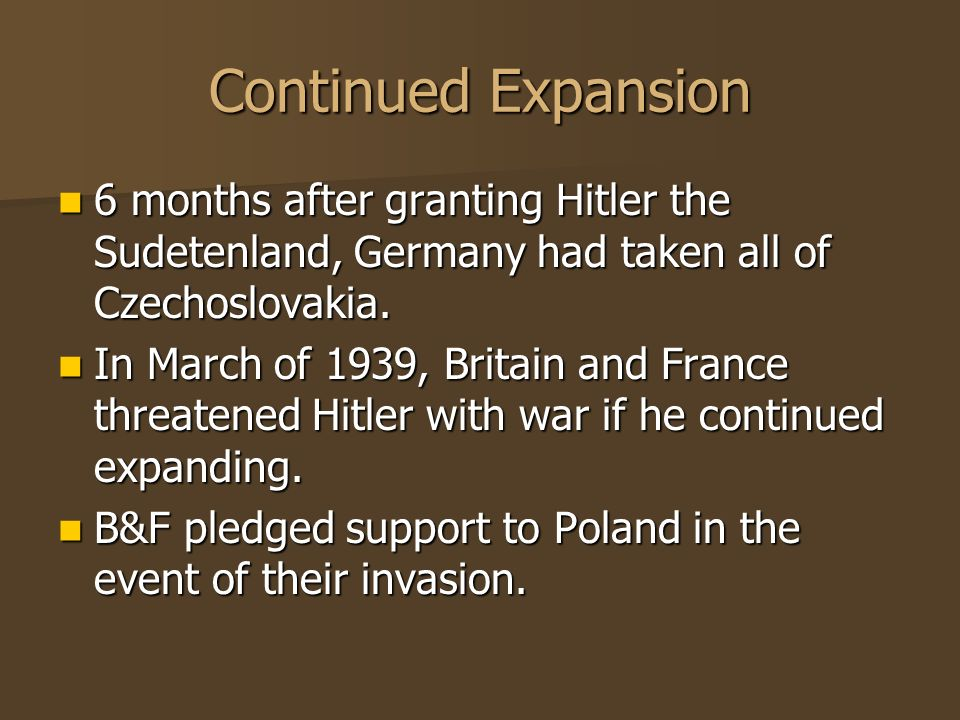 Continued Expansion 6 months after granting Hitler the Sudetenland, Germany had taken all of Czechoslovakia.