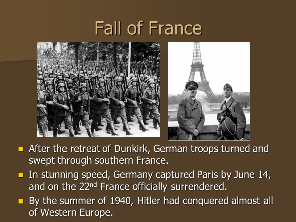 Fall of France After the retreat of Dunkirk, German troops turned and swept through southern France.