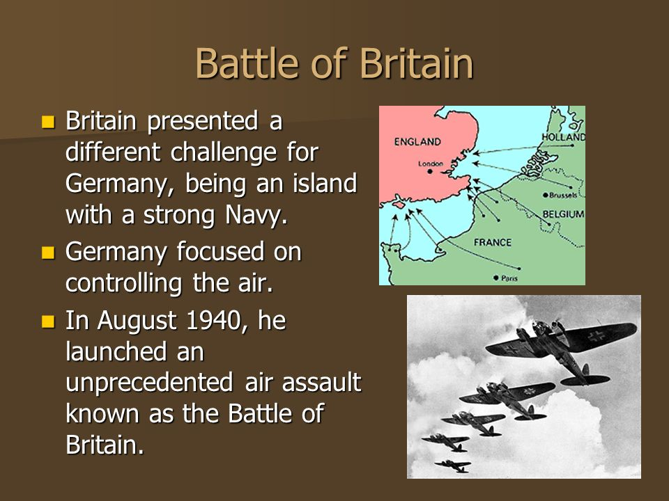 Battle of Britain Britain presented a different challenge for Germany, being an island with a strong Navy.
