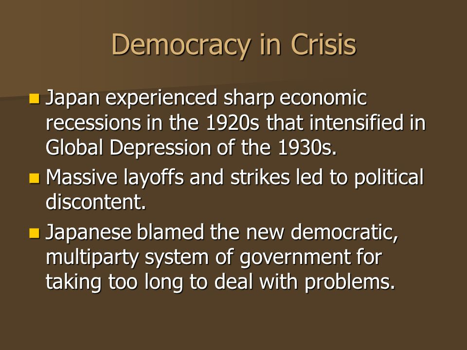 Democracy in Crisis Japan experienced sharp economic recessions in the 1920s that intensified in Global Depression of the 1930s.