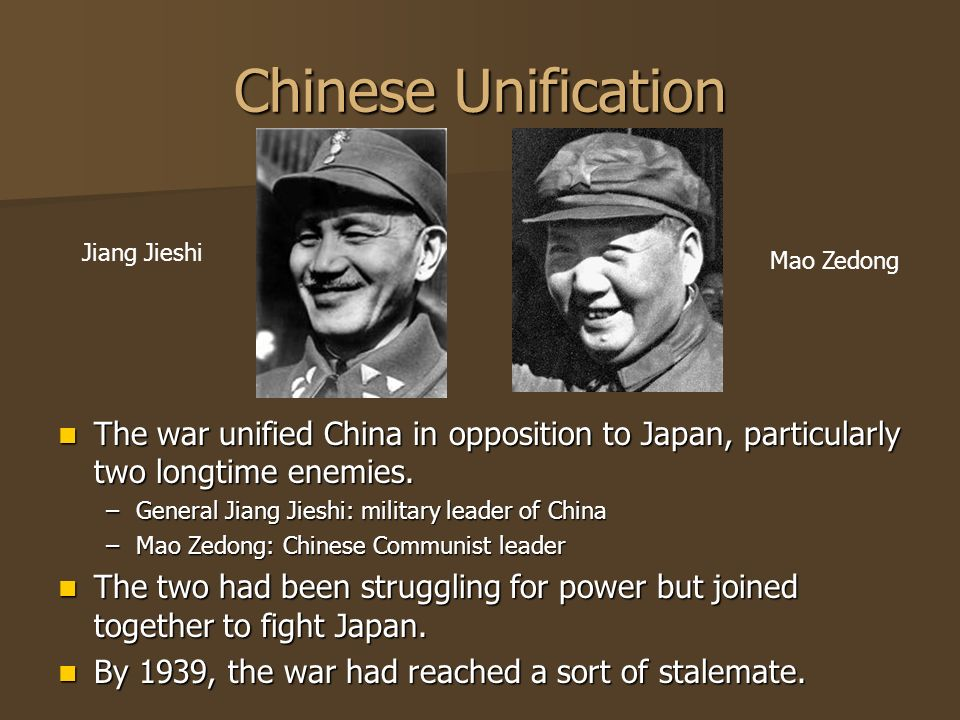 Chinese Unification Jiang Jieshi. Mao Zedong. The war unified China in opposition to Japan, particularly two longtime enemies.