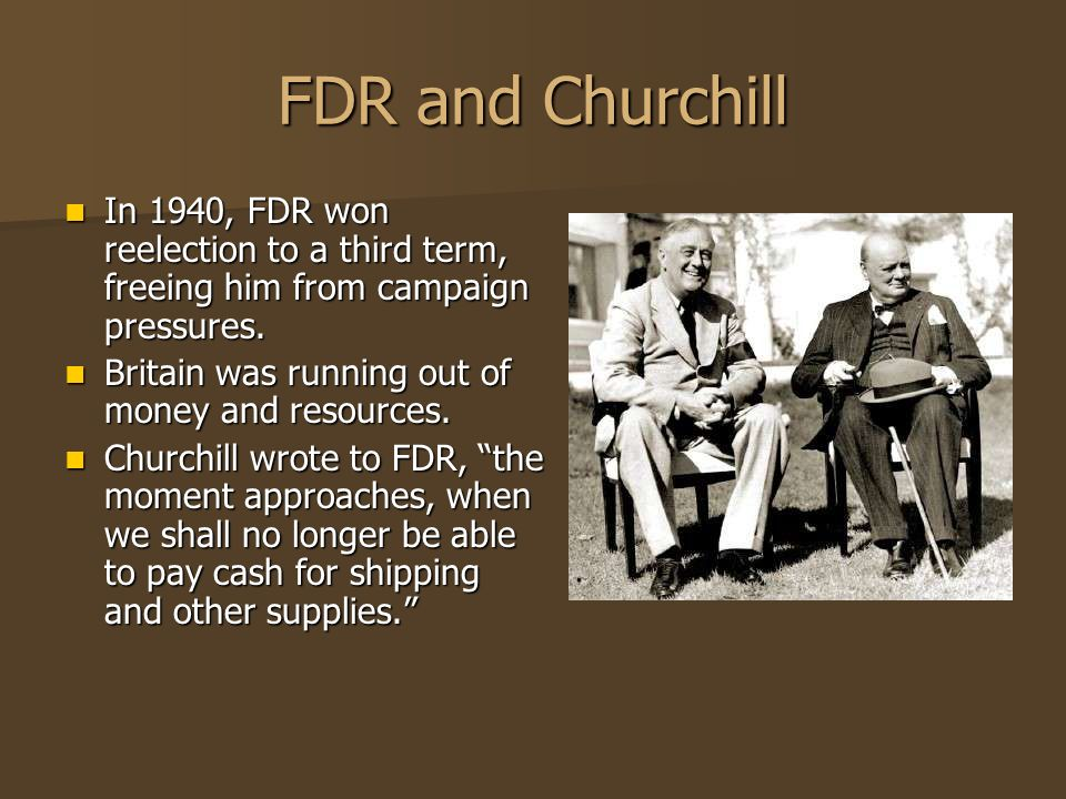 FDR and Churchill In 1940, FDR won reelection to a third term, freeing him from campaign pressures.