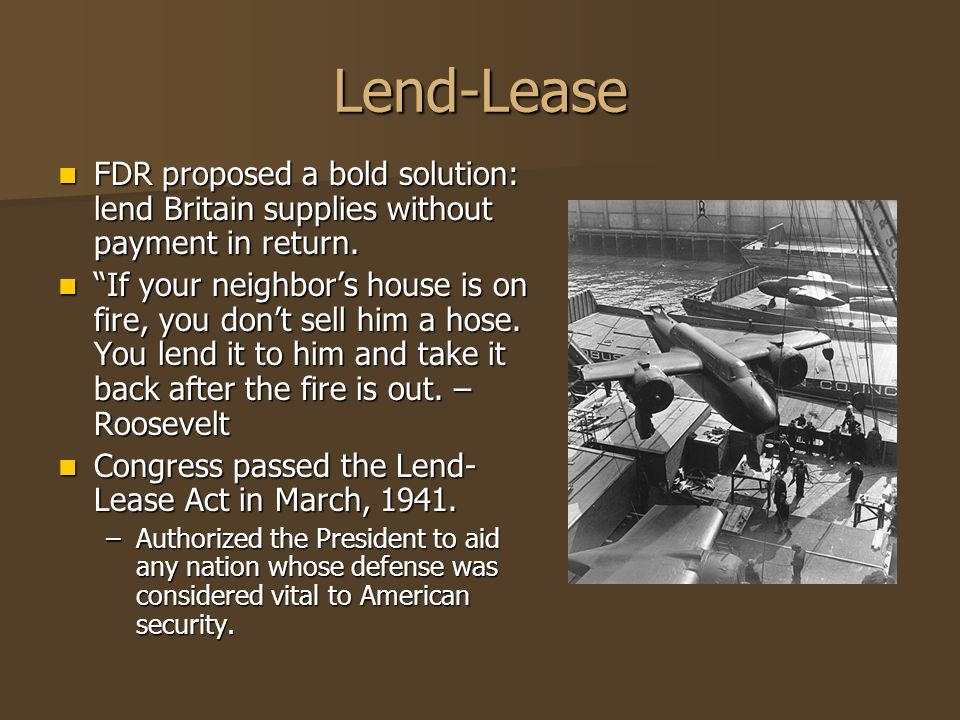 Lend-Lease FDR proposed a bold solution: lend Britain supplies without payment in return.