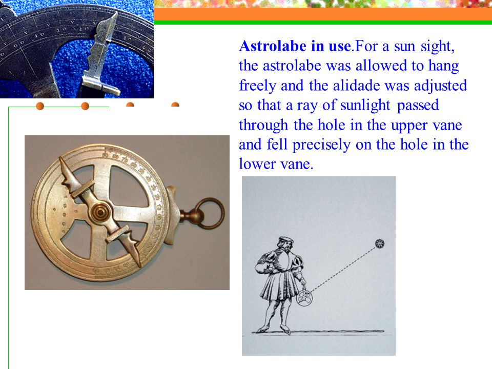 Astrolabe in use.For a sun sight, the astrolabe was allowed to hang freely and the alidade was adjusted so that a ray of sunlight passed through the hole in the upper vane and fell precisely on the hole in the lower vane.