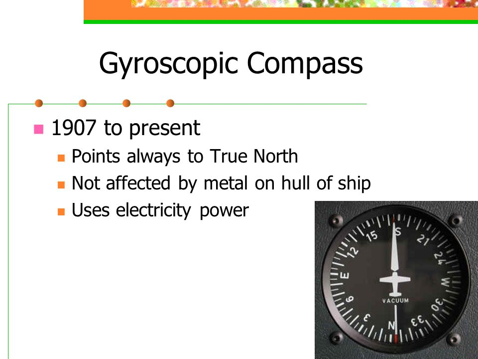 Gyroscopic Compass 1907 to present Points always to True North