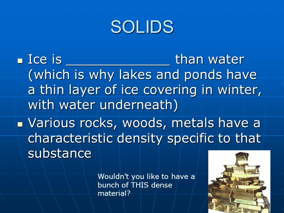 SOLIDS Ice is _____________ than water (which is why lakes and ponds have a thin layer of ice covering in winter, with water underneath)
