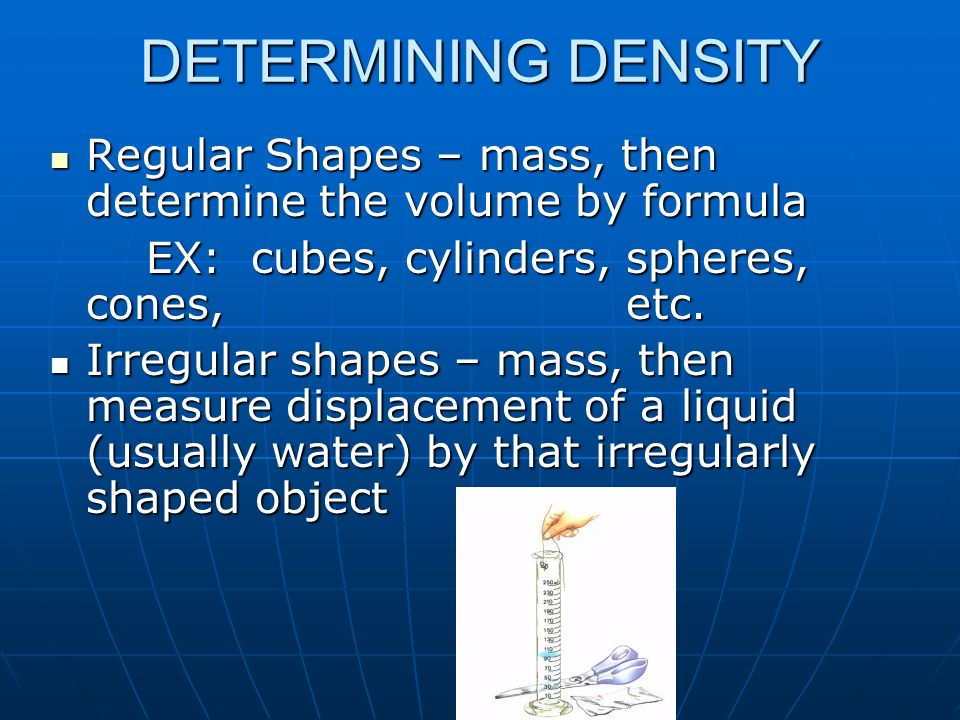 DETERMINING DENSITY Regular Shapes – mass, then determine the volume by formula. EX: cubes, cylinders, spheres, cones, etc.
