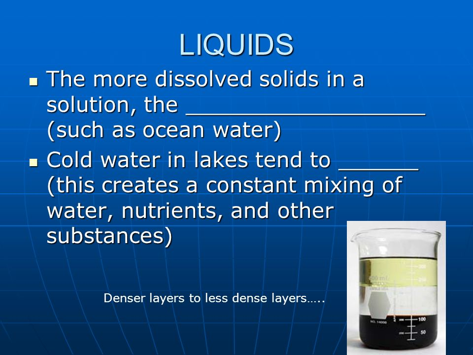 LIQUIDS The more dissolved solids in a solution, the __________________ (such as ocean water)
