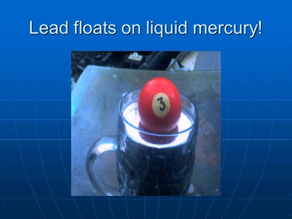 Lead floats on liquid mercury!