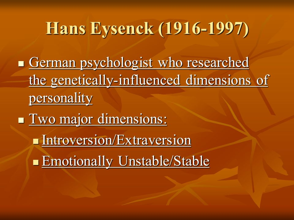 Hans Eysenck ( ) German psychologist who researched the genetically-influenced dimensions of personality.