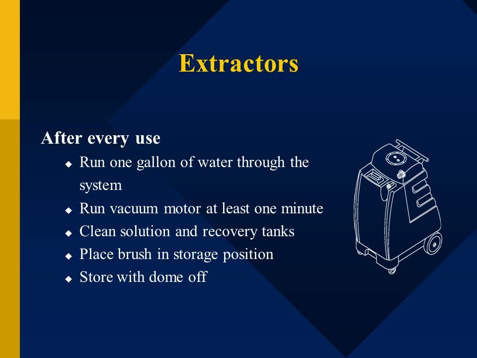 Extractors After every use Run one gallon of water through the system
