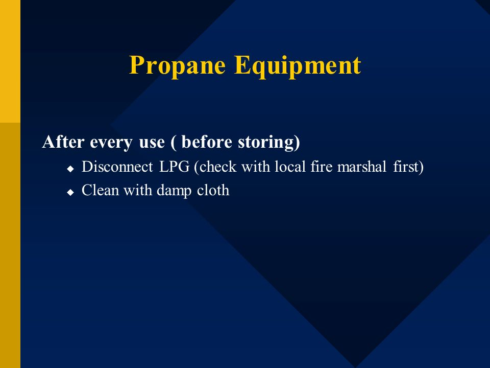 Propane Equipment After every use ( before storing)