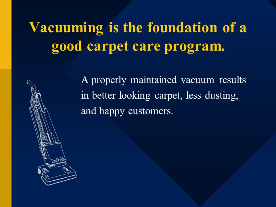 Vacuuming is the foundation of a good carpet care program.