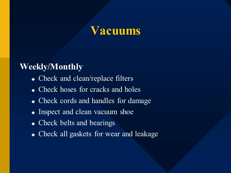 Vacuums Weekly/Monthly Check and clean/replace filters