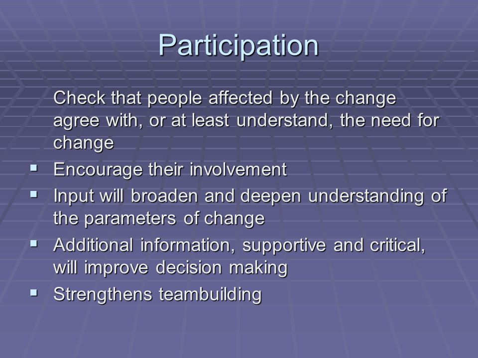 Participation Check that people affected by the change agree with, or at least understand, the need for change.