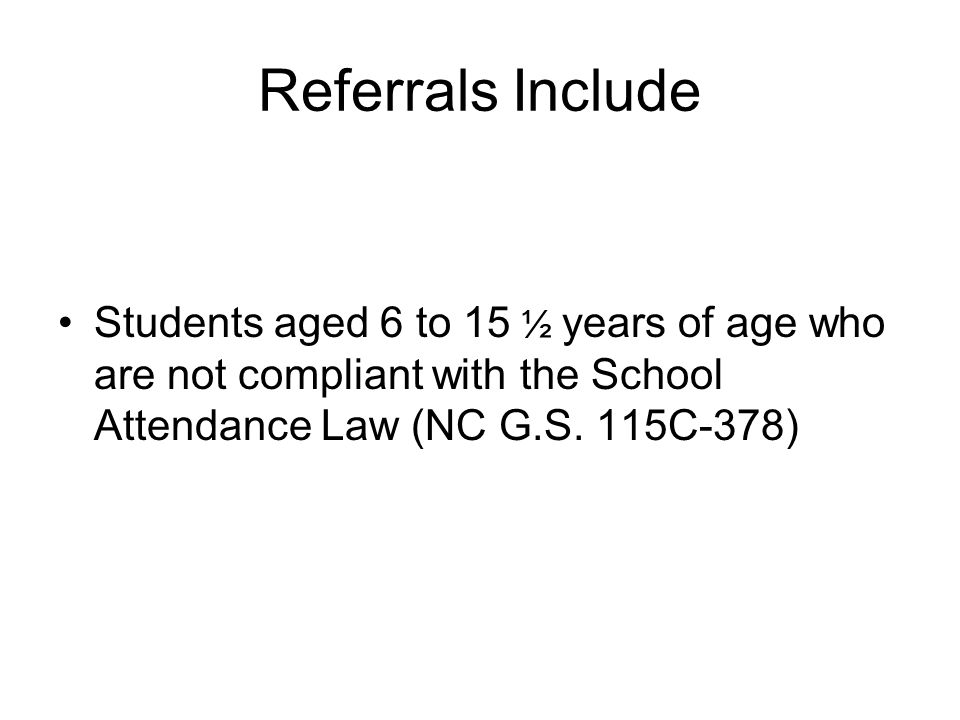 Referrals Include Students aged 6 to 15 ½ years of age who are not compliant with the School Attendance Law (NC G.S.
