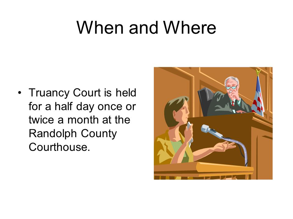 When and Where Truancy Court is held for a half day once or twice a month at the Randolph County Courthouse.