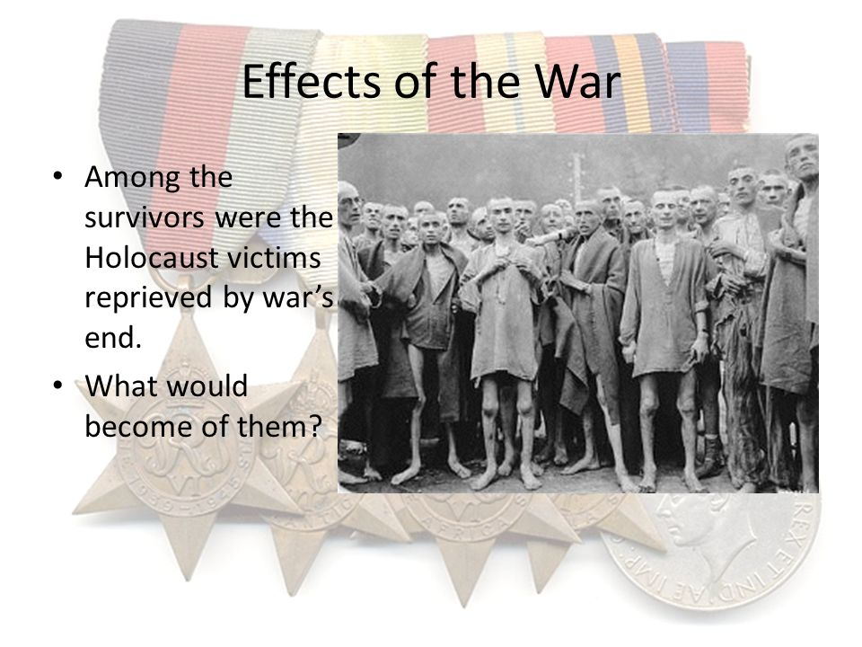 Effects of the War Among the survivors were the Holocaust victims reprieved by war's end.
