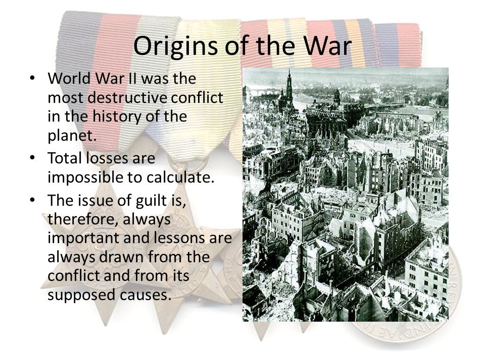 Origins of the War World War II was the most destructive conflict in the history of the planet. Total losses are impossible to calculate.
