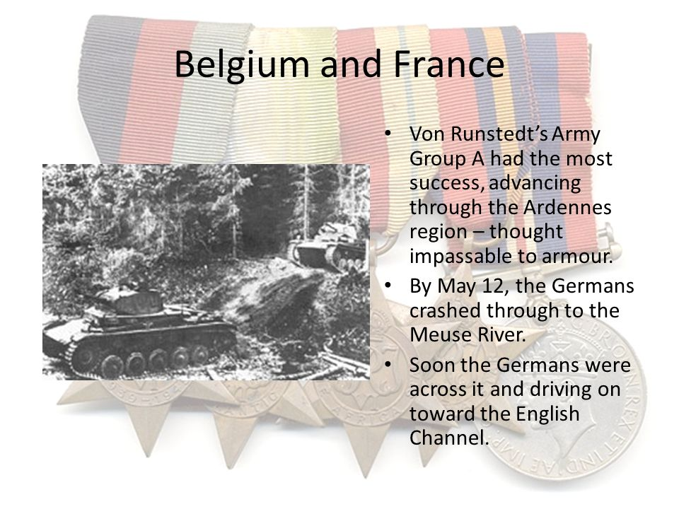 Belgium and France Von Runstedt's Army Group A had the most success, advancing through the Ardennes region – thought impassable to armour.