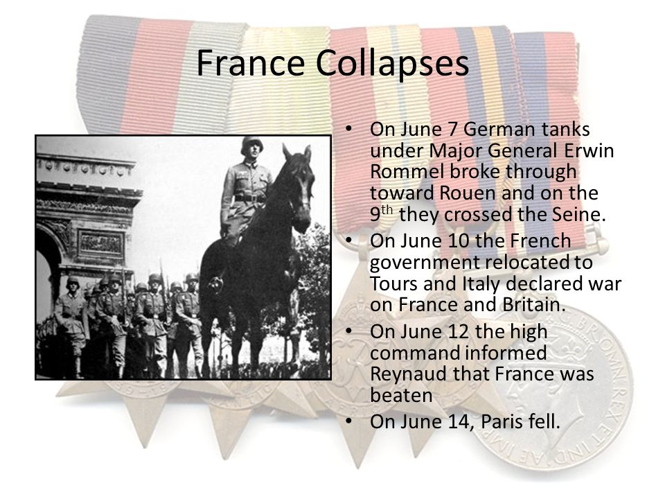 France Collapses On June 7 German tanks under Major General Erwin Rommel broke through toward Rouen and on the 9th they crossed the Seine.