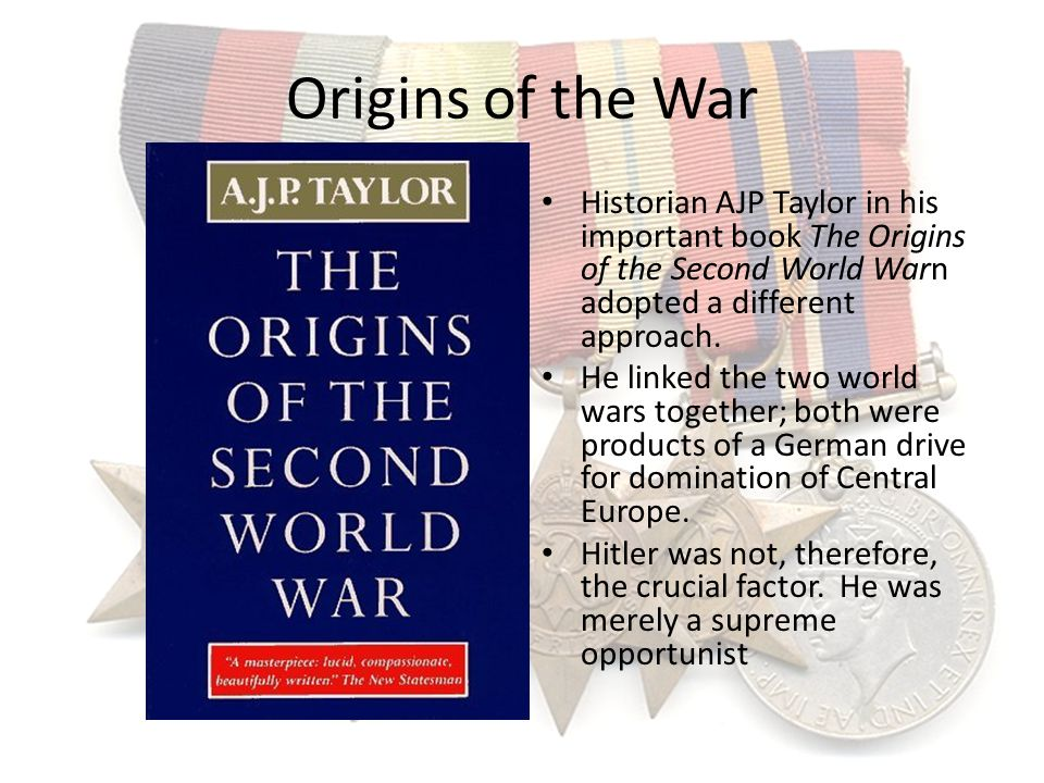 Origins of the War Historian AJP Taylor in his important book The Origins of the Second World Warn adopted a different approach.