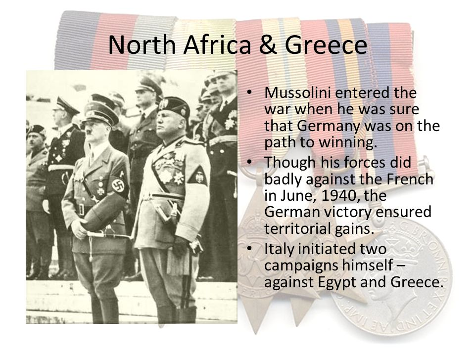 North Africa & Greece Mussolini entered the war when he was sure that Germany was on the path to winning.