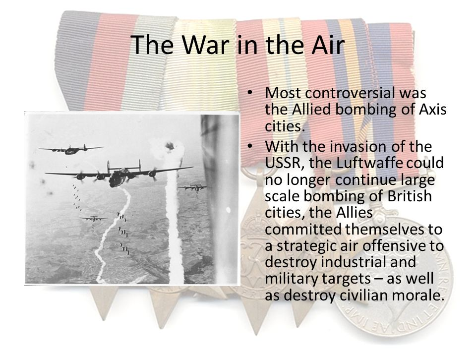 The War in the Air Most controversial was the Allied bombing of Axis cities.