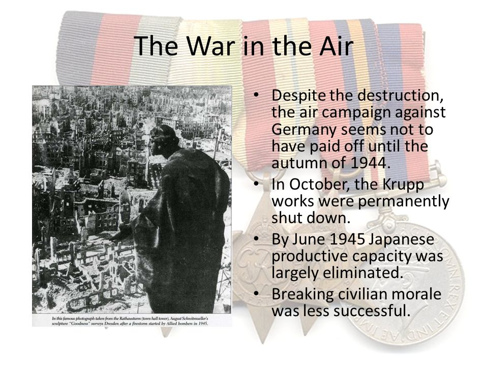 The War in the Air Despite the destruction, the air campaign against Germany seems not to have paid off until the autumn of 1944.