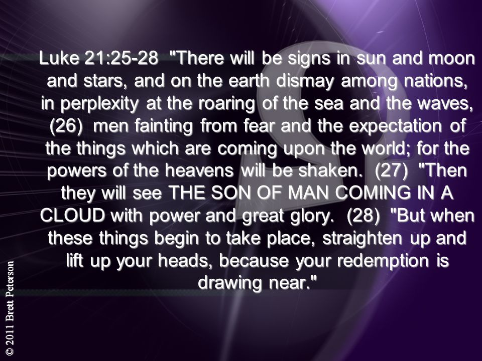Luke 21:25-28 There will be signs in sun and moon and stars, and on the earth dismay among nations, in perplexity at the roaring of the sea and the waves, (26) men fainting from fear and the expectation of the things which are coming upon the world; for the powers of the heavens will be shaken.