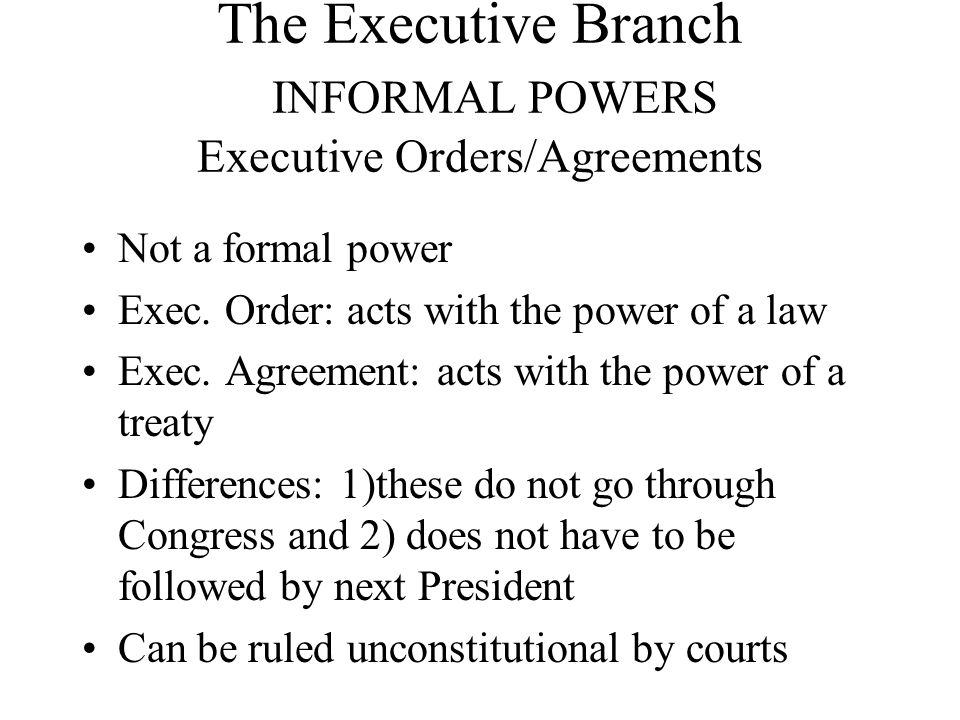 The Executive Branch INFORMAL POWERS Executive Orders/Agreements