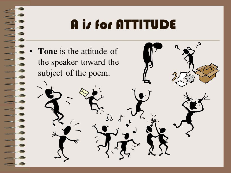 A is for ATTITUDE Tone is the attitude of the speaker toward the subject of the poem.