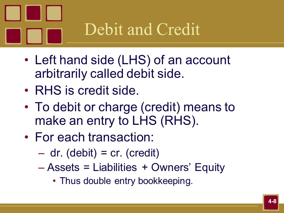 Debit and Credit Left hand side (LHS) of an account arbitrarily called debit side. RHS is credit side.