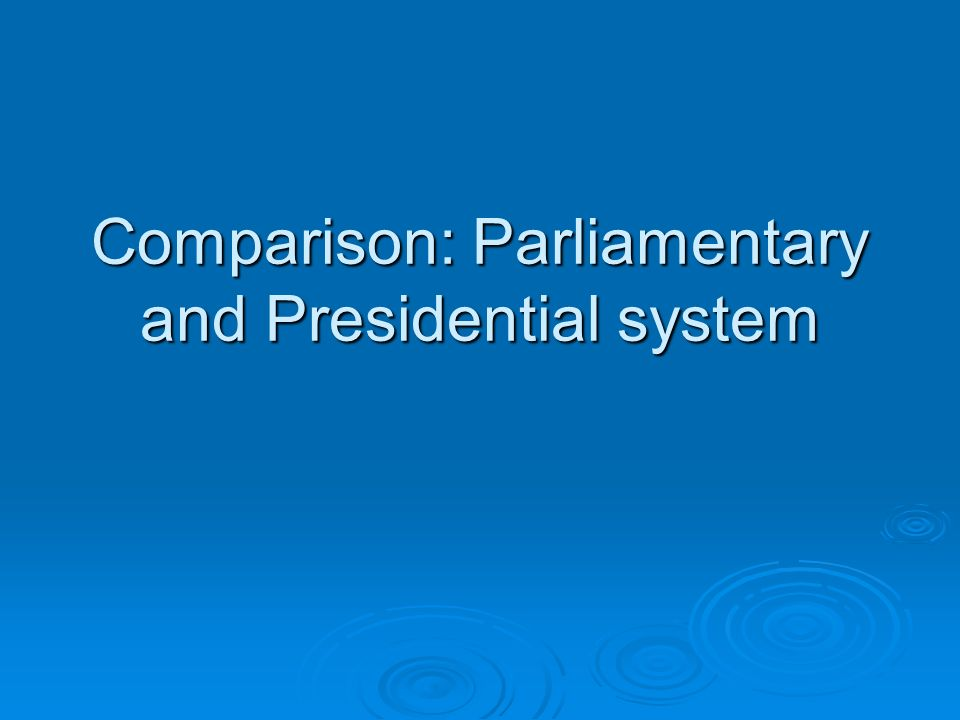 Comparison: Parliamentary and Presidential system