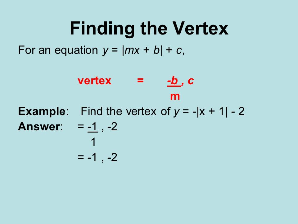 Finding the Vertex For an equation y = |mx + b| + c, vertex = -b , c m