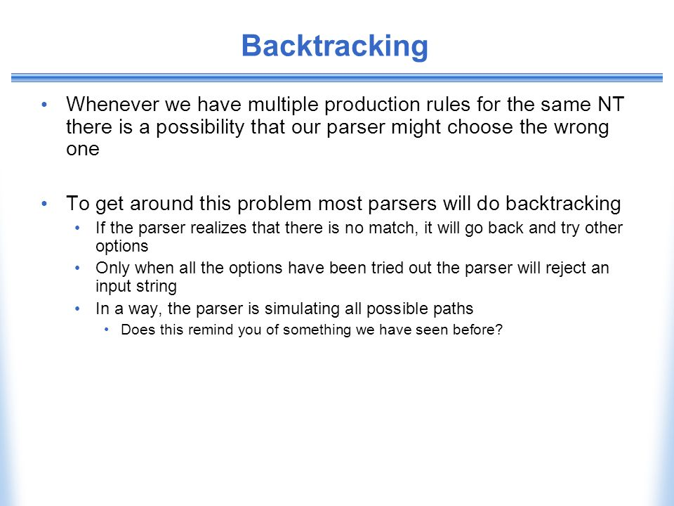 Backtracking Whenever we have multiple production rules for the same NT there is a possibility that our parser might choose the wrong one.