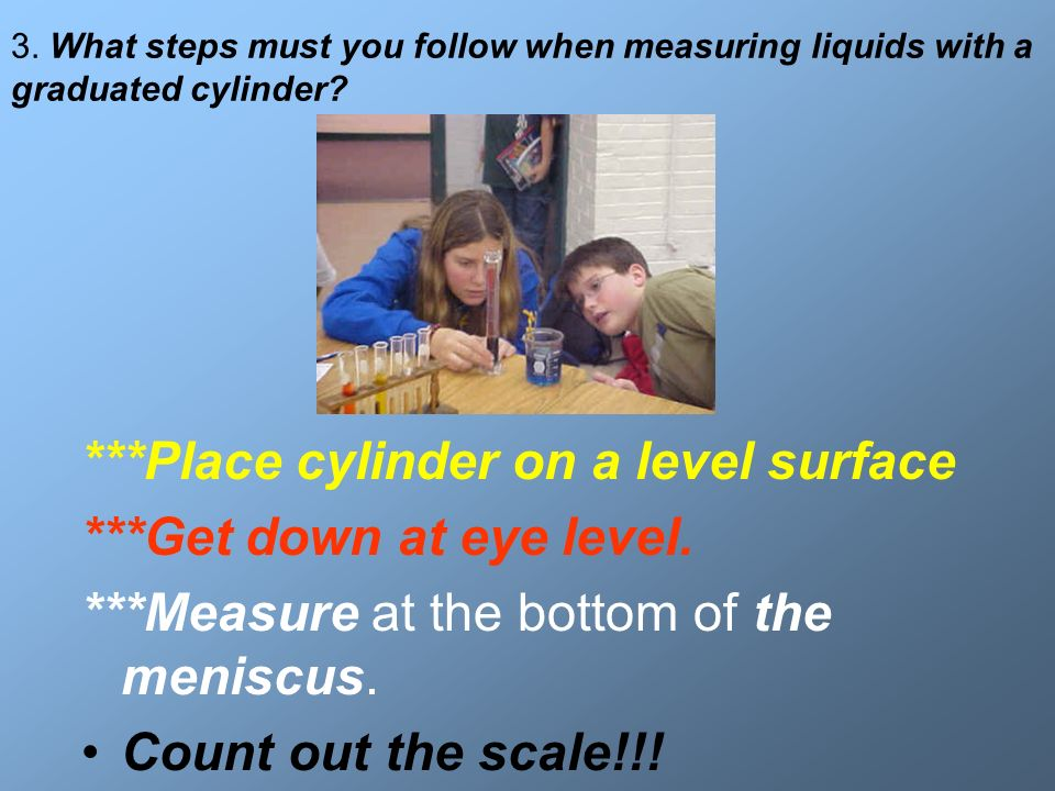 ***Place cylinder on a level surface ***Get down at eye level.
