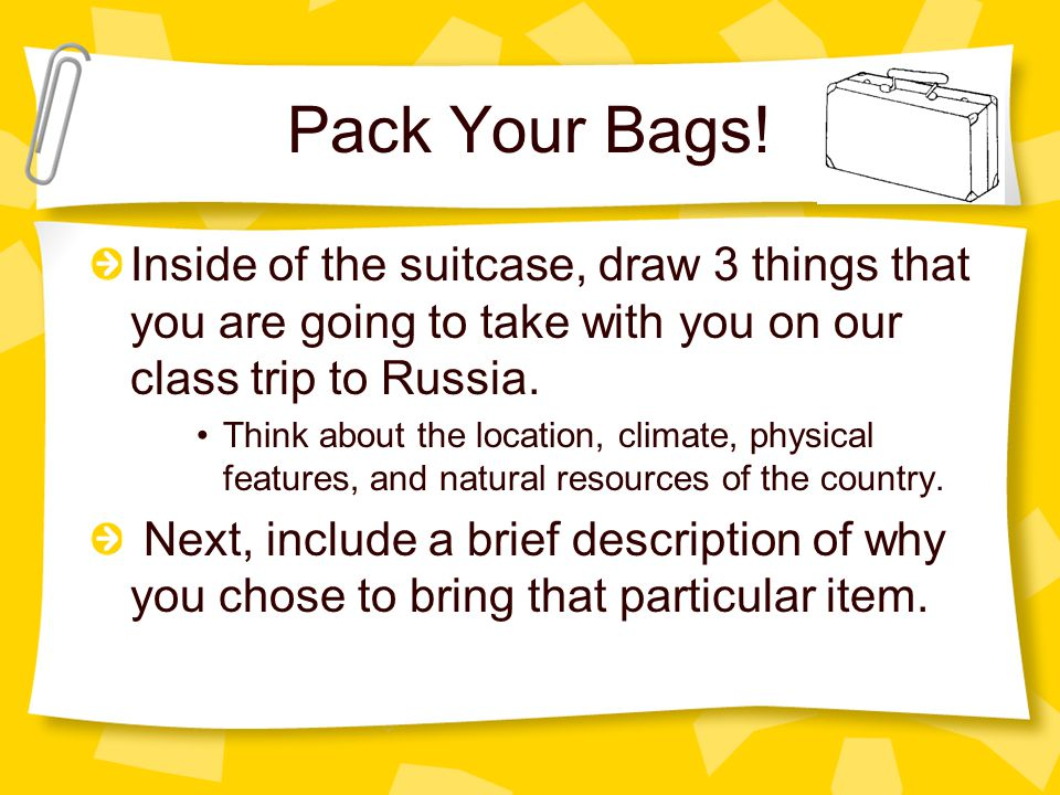 Pack Your Bags! Inside of the suitcase, draw 3 things that you are going to take with you on our class trip to Russia.